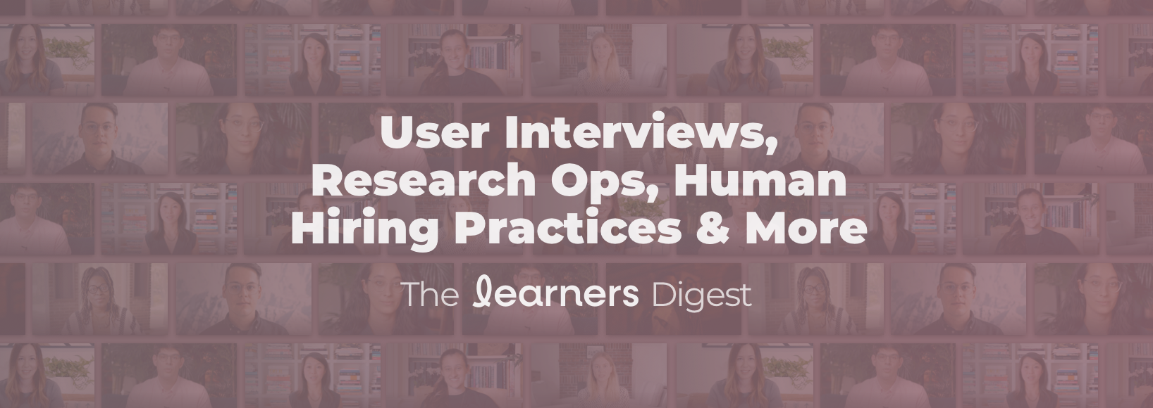 User Interviews, Research Ops, Human Hiring Practices & More | The Learners Digest